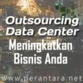 Outsourcing Data Center Meningkatkan Bisnis Anda