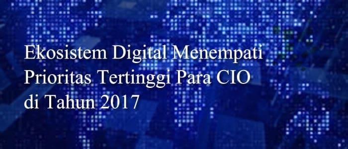 Ekosistem Digital Menempati Prioritas Tertinggi Para CIO di Tahun 2017