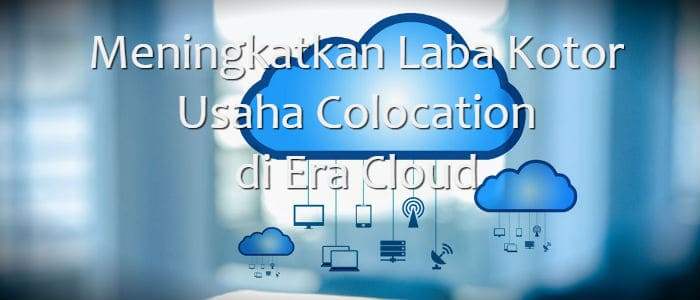 Meningkatkan Laba Kotor Usaha Colocation di Era Cloud