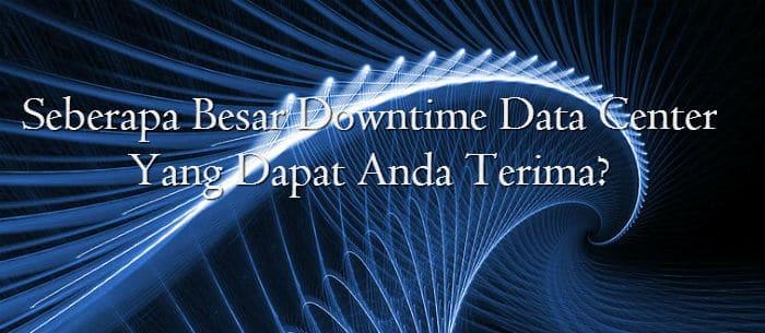 Seberapa Besar Downtime Data Center Yang Dapat Anda Terima ?