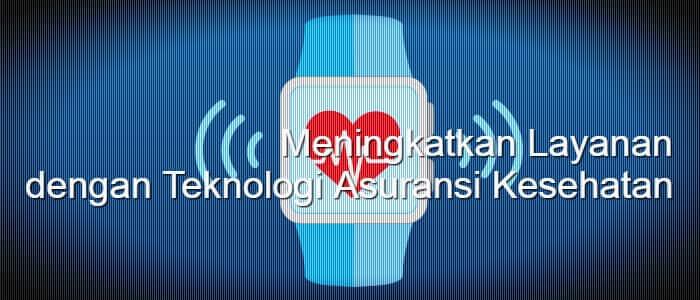 Meningkatkan Layanan dengan Teknologi Asuransi Kesehatan