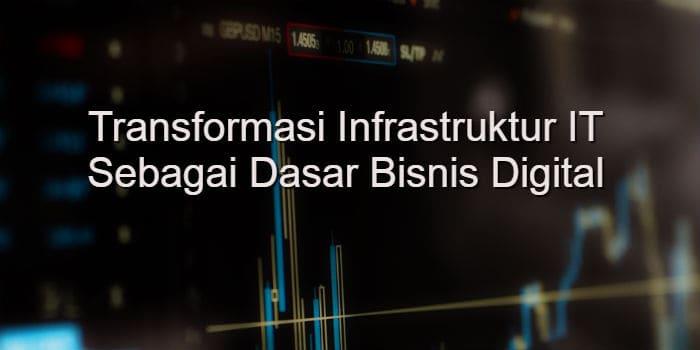 Transformasi Infrastruktur IT Sebagai Dasar Bisnis Digital